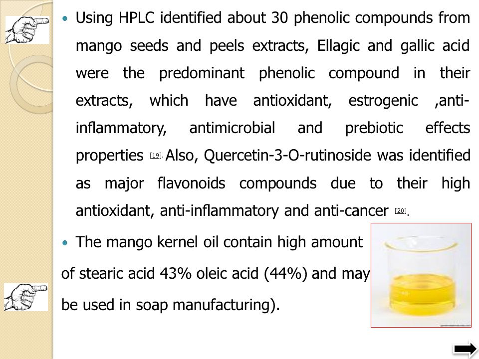Using HPLC identified about 30 phenolic compounds from mango seeds and peels extracts, Ellagic and gallic acid were the predominant phenolic compound in their extracts, which have antioxidant, estrogenic ,anti- inflammatory, antimicrobial and prebiotic effects properties [19]. Also, Quercetin-3-O-rutinoside was identified as major flavonoids compounds due to their high antioxidant, anti-inflammatory and anti-cancer [20].